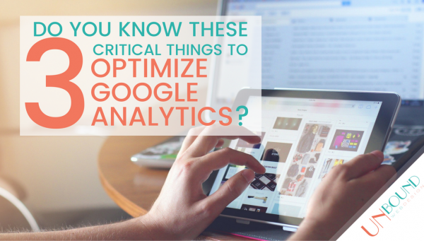 Do You Know These 3 Critical Things to Optimize Your Google Analytics?
