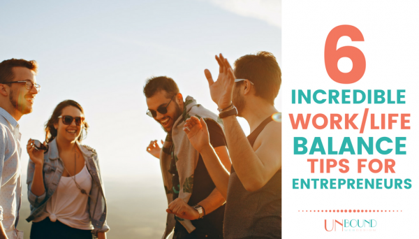 6 Incredible Work/Life Balance Tips for Entrepreneurs