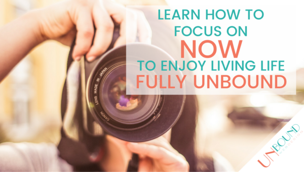 Learn How To Focus on Now to Enjoy Living Life Fully Unbound