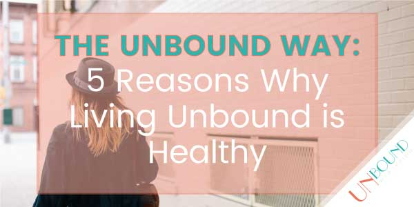 The Unbound Way: 5 Reasons Why Living Unbound is Healthy