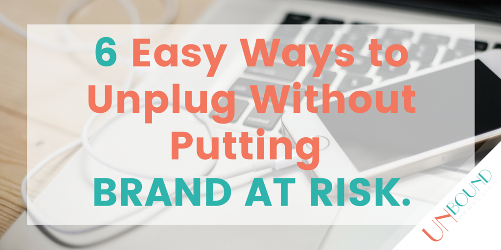 6 Easy Ways to Unplug Without Putting Your Brand At Risk