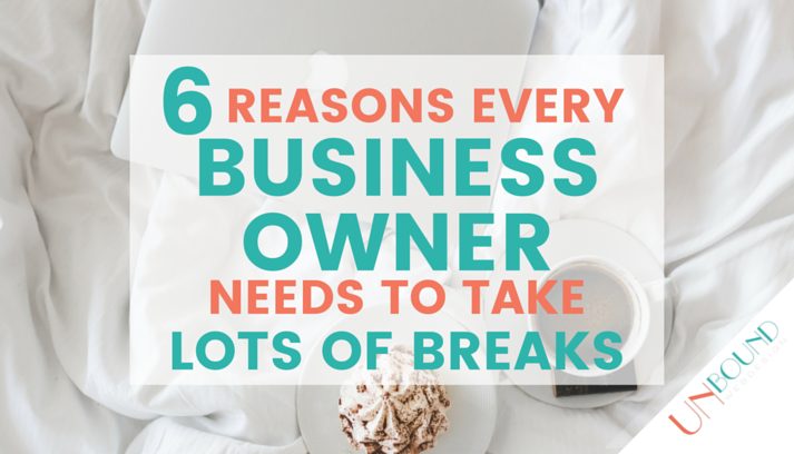 6 Reasons Every Business Owner Needs to Take Lots of Breaks